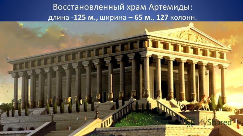 Восстановленный храм Артемиды: длина -125 м., ширина – 65 м., 127 колонн.