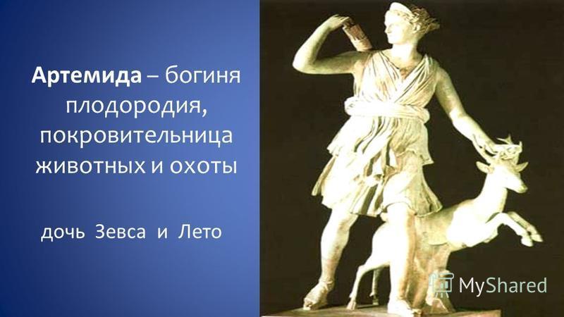 Артемида – богиня плодородия, покровительница животных и охоты дочь Зевса и Лето