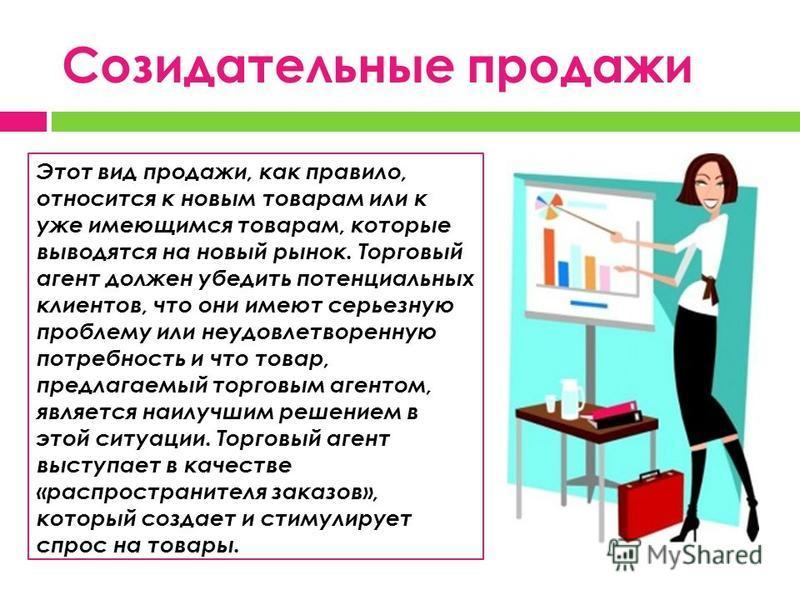 Созидательные продажи Этот вид продажи, как правило, относится к новым товарам или к уже имеющимся товарам, которые выводятся на новый рынок. Торговый агент должен убедить потенциальных клиентов, что они имеют серьезную проблему или неудовлетворенную