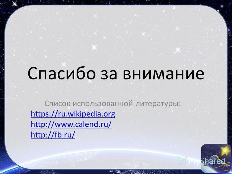 Спасибо за внимание Список использованной литературы: https://ru.wikipedia.org http://www.calend.ru/ http://fb.ru/
