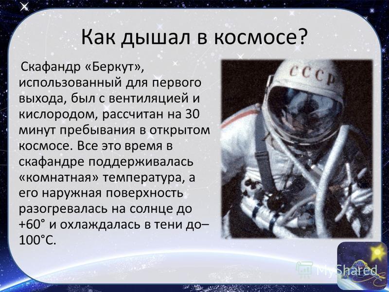 Как дышал в космосе? Скафандр «Беркут», использованный для первого выхода, был с вентиляцией и кислородом, рассчитан на 30 минут пребывания в открытом космосе. Все это время в скафандре поддерживалась «комнатная» температура, а его наружная поверхнос