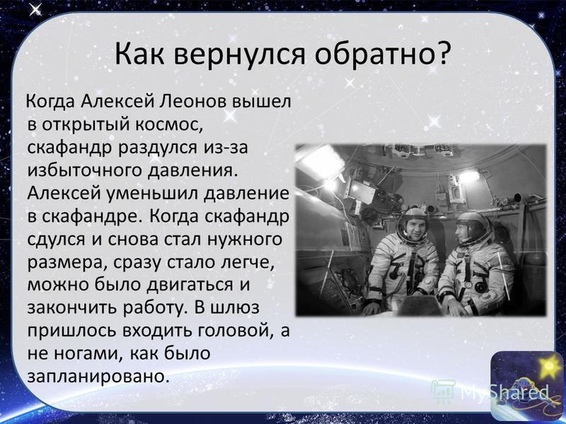 Как вернулся обратно? Когда Алексей Леонов вышел в открытый космос, скафандр раздулся из-за избыточного давления. Алексей уменьшил давление в скафандре. Когда скафандр сдулся и снова стал нужного размера, сразу стало легче, можно было двигаться и зак