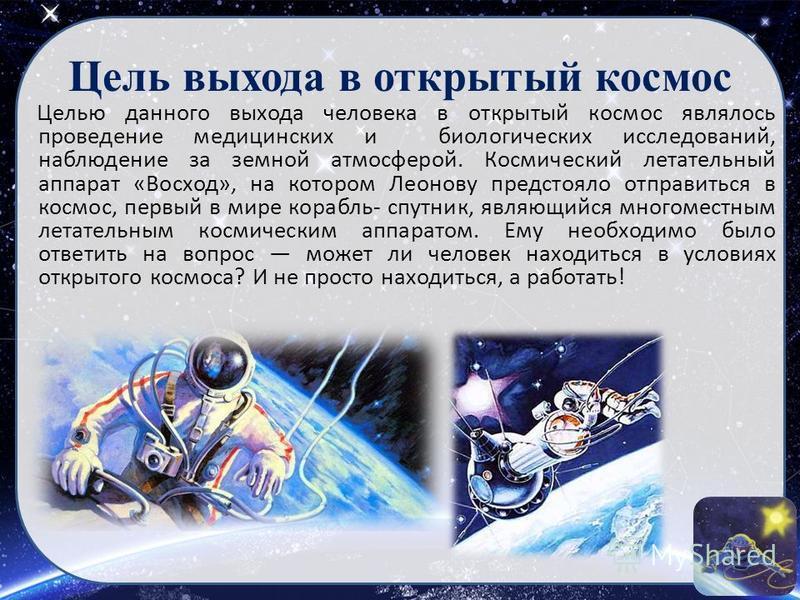 Цель выхода в открытый космос Целью данного выхода человека в открытый космос являлось проведение медицинских и биологических исследований, наблюдение за земной атмосферой. Космический летательный аппарат «Восход», на котором Леонову предстояло отпра