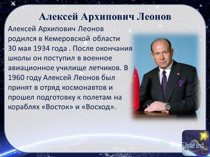Алексей Архипович Леонов родился в Кемеровской области 30 мая 1934 года. После окончания школы он поступил в военное авиационное училище летчиков. В 1960 году Алексей Леонов был принят в отряд космонавтов и прошел подготовку к полетам на кораблях «Во
