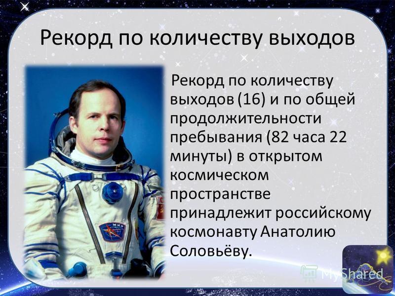 Рекорд по количеству выходов Рекорд по количеству выходов (16) и по общей продолжительности пребывания (82 часа 22 минуты) в открытом космическом пространстве принадлежит российскому космонавту Анатолию Соловьёву.