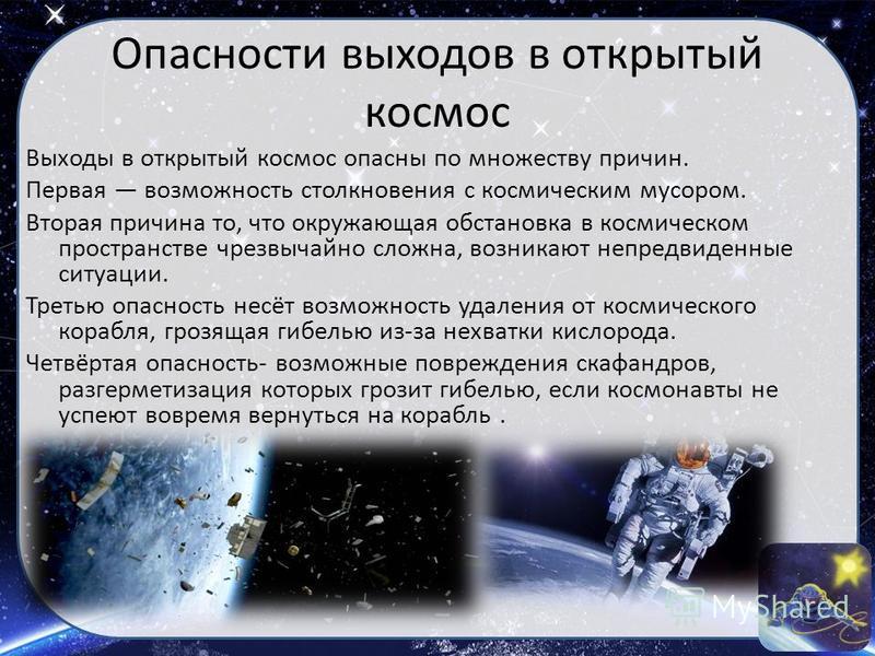 Опасности выходов в открытый космос Выходы в открытый космос опасны по множеству причин. Первая возможность столкновения с космическим мусором. Вторая причина то, что окружающая обстановка в космическом пространстве чрезвычайно сложна, возникают непр