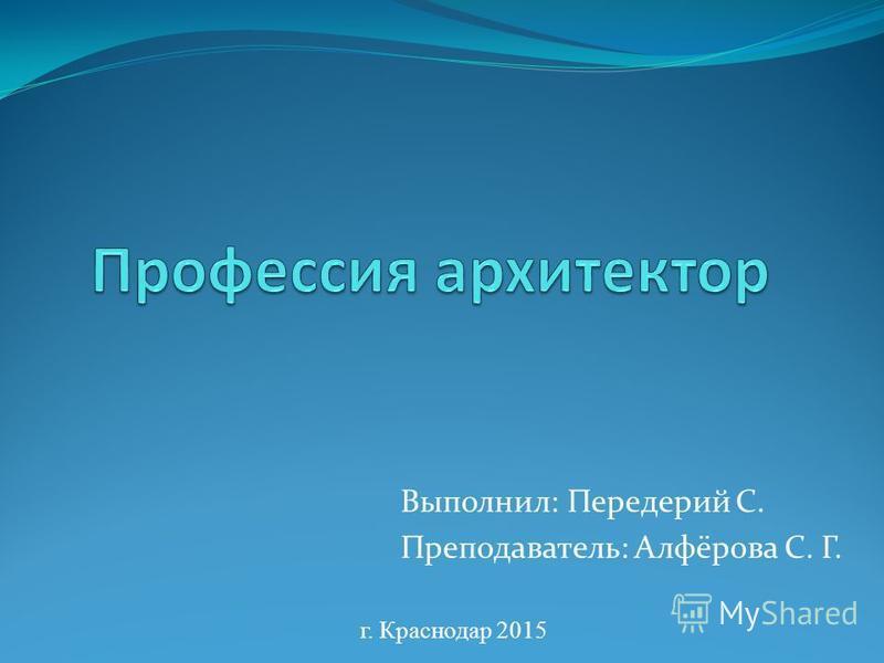 Выполнил: Передерий С. Преподаватель: Алфёрова С. Г. г. Краснодар 2015