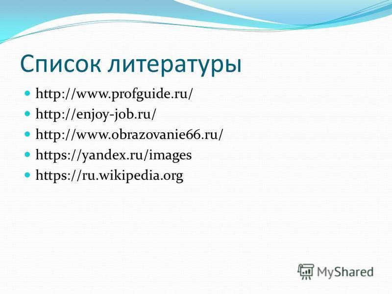 Список литературы http://www.profguide.ru/ http://enjoy-job.ru/ http://www.obrazovanie66.ru/ https://yandex.ru/images https://ru.wikipedia.org