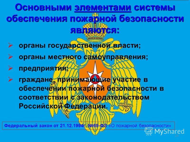 24 органы государственной власти; органы местного самоуправления; предприятия; граждане, принимающие участие в обеспечении пожарной безопасности в соответствии с законодательством Российской Федерации. Основными элементами системы обеспечения пожарно