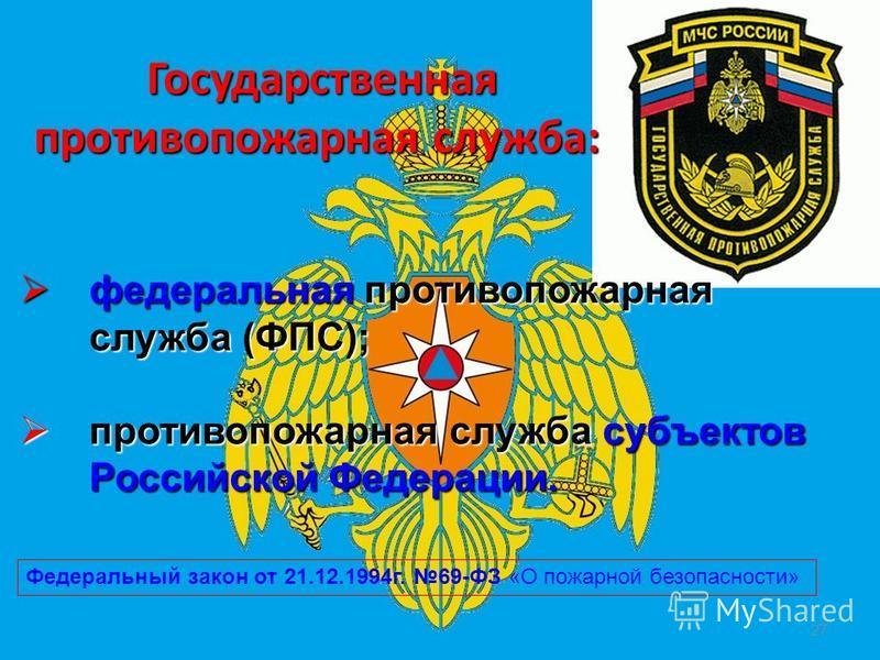 Государственная противопожарная служба: Государственная противопожарная служба: 27 федеральная противопожарная служба (ФПС); федеральная противопожарная служба (ФПС); противопожарная служба субъектов Российской Федерации. противопожарная служба субъе