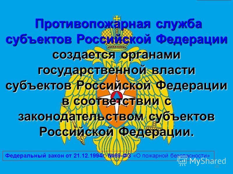 28 Противопожарная служба субъектов Российской Федерации создается органами государственной власти субъектов Российской Федерации в соответствии с законодательством субъектов Российской Федерации. Противопожарная служба субъектов Российской Федерации