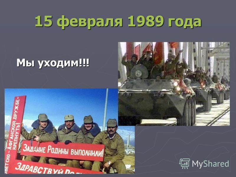 15 февраля 1989 года Мы уходим!!! Мы уходим!!!