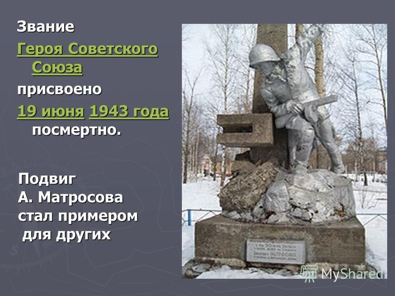 Звание Героя Советского Союза Героя Советского Союзаприсвоено 19 июня 19 июня 1943 года посмертно. 1943 года 19 июня 1943 года Подвиг А. Матросова стал примером для других для других