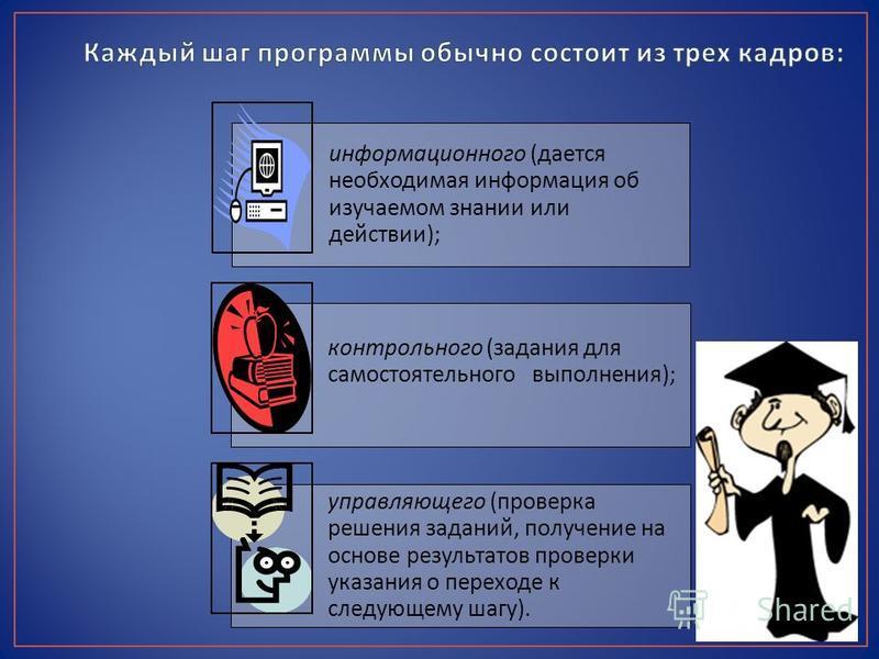 информационного ( дается необходимая информация об изучаемом знании или действии ); контрольного ( задания для самостоятельного выполнения ); управляющего ( проверка решения заданий, получение на основе результатов проверки указания о переходе к след