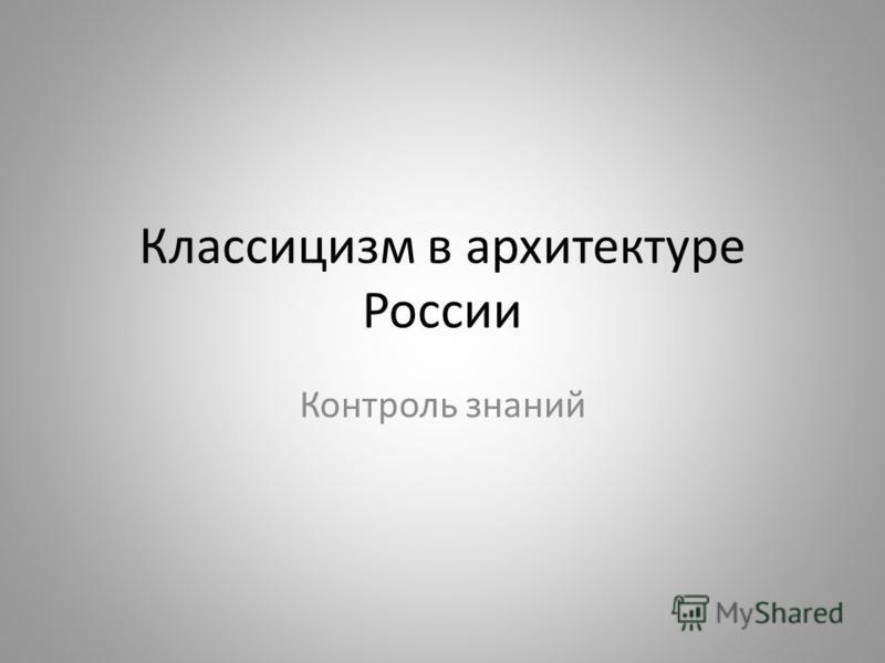Классицизм в архитектуре России Контроль знаний