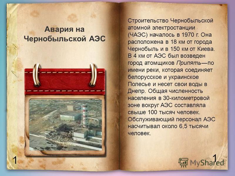 1 1 Авария на Чернобыльской АЭС Строительство Чернобыльской атомной электростанции (ЧАЭС) началось в 1970 г. Она расположена в 18 км от города Чернобыль и в 150 км от Киева. В 4 км от АЭС был возведен город атомщиков Припять по имени реки, которая со