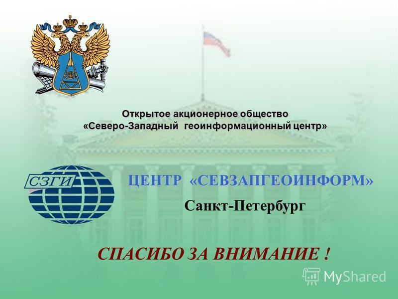 Открытое акционерное общество «Северо-Западный геоинформационный центр» ЦЕНТР «СЕВЗАПГЕОИНФОРМ» Санкт-Петербург СПАСИБО ЗА ВНИМАНИЕ !