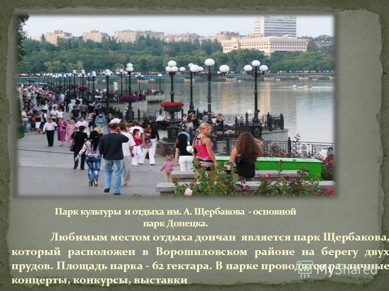 Любимым местом отдыха дончан является парк Щербакова, который расположен в Ворошиловском районе на берегу двух прудов. Площадь парка - 62 гектара. В парке проводятся различные концерты, конкурсы, выставки.