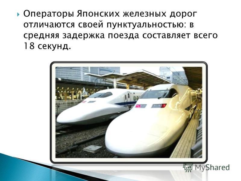 Операторы Японских железных дорог отличаются своей пунктуальностью: в средняя задержка поезда составляет всего 18 секунд.