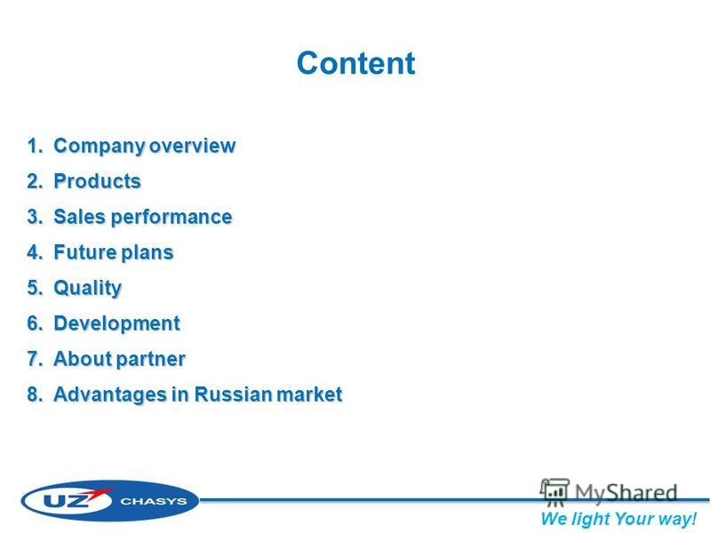 Content 1.Company overview 2.Products 3.Sales performance 4.Future plans 5.Quality 6.Development 7.About partner 8.Advantages in Russian market We light Your way!
