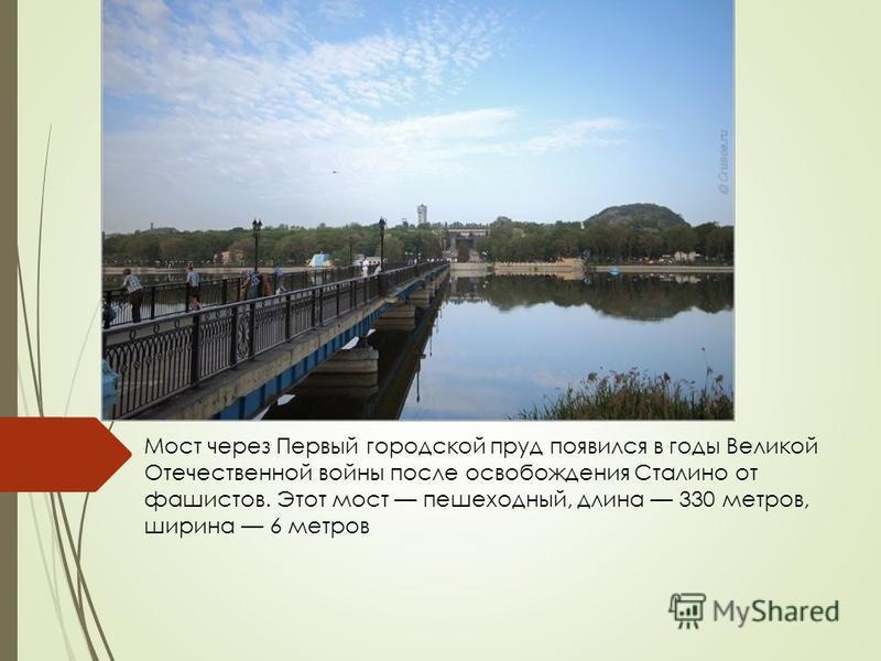Мост через Первый городской пруд появился в годы Великой Отечественной войны после освобождения Сталино от фашистов. Этот мост пешеходный, длина 330 метров, ширина 6 метров