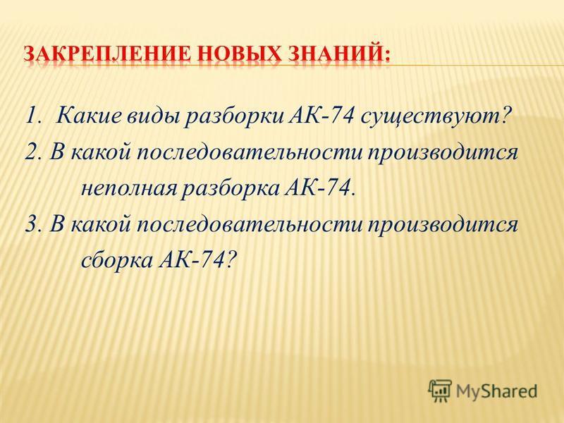 1. Какие виды разборки АК-74 существуют? 2. В какой последовательности производится неполная разборка АК-74. 3. В какой последовательности производится сборка АК-74?