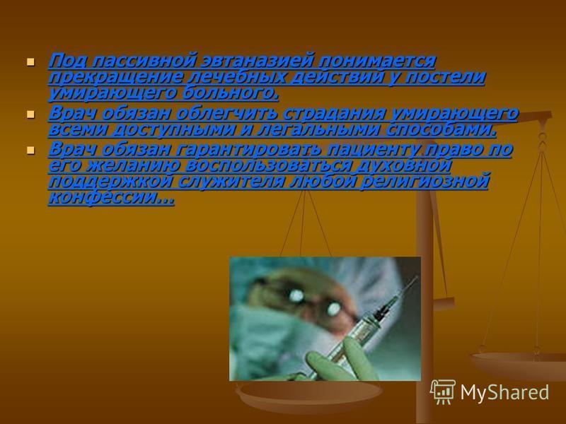 Под пассивной эвтаназией понимается прекращение лечебных действий у постели умирающего больного. Под пассивной эвтаназией понимается прекращение лечебных действий у постели умирающего больного. Врач обязан облегчить страдания умирающего всеми доступн
