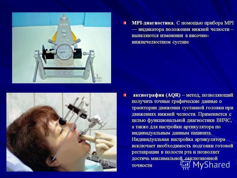MPI-диагностика. С помощью прибора MPI индикатора положения нижней челюсти – выявляются изменения в височно- нижнечелюстном суставе аксиография (AQR) – метод, позволяющий получить точные графические данные о траектории движения суставной головки при