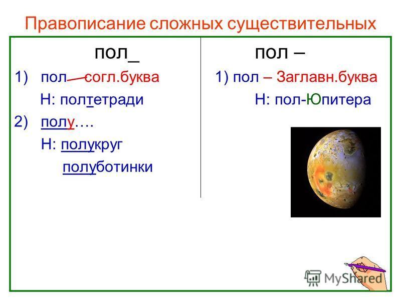Правописание сложных существительных пол_пол – 1)пол согл.буква 1) пол – Заглавн.буква Н: полтетрадиН: пол-Юпитера 2)полу…. Н: полукруг полуботинки