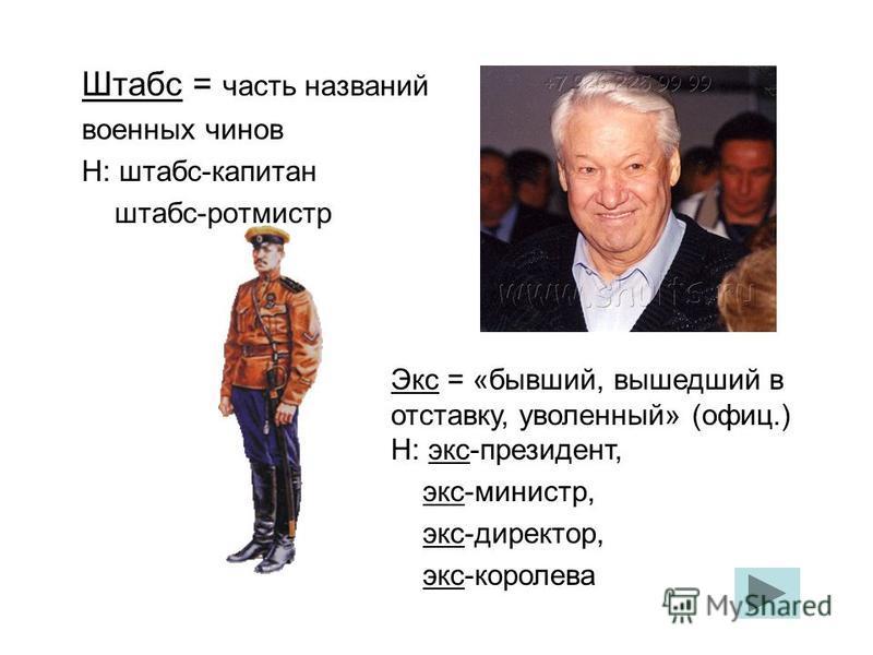Штабс = часть названий военных чинов Н: штабс-капитан штабс-ротмистр Экс = «бывший, вышедший в отставку, уволенный» (офиц.) Н: экс-президент, экс-министр, экс-директор, экс-королева