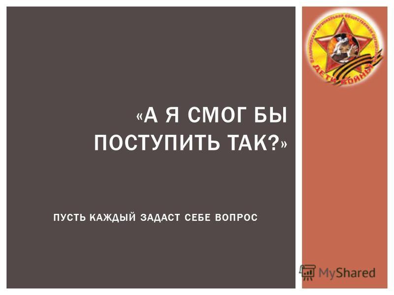 ПУСТЬ КАЖДЫЙ ЗАДАСТ СЕБЕ ВОПРОС «А Я СМОГ БЫ ПОСТУПИТЬ ТАК?»