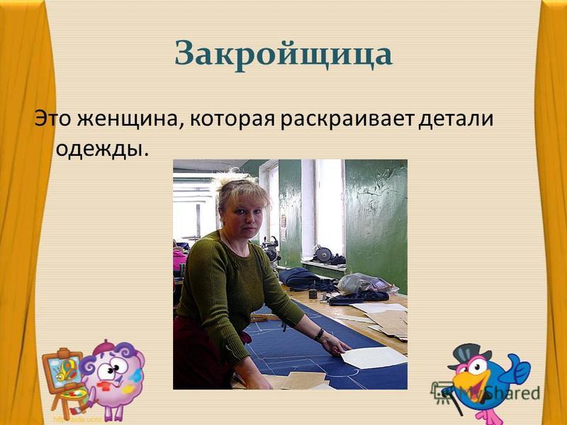 Закройщица Это женщина, которая раскраивает детали одежды.