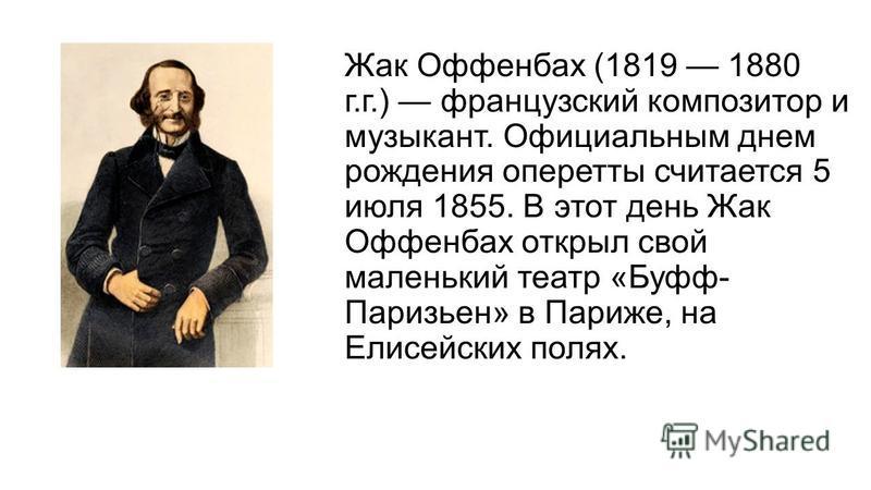 Жак Оффенбах (1819 1880 г.г.) французский композитор и музыкант. Официальным днем рождения оперетты считается 5 июля 1855. В этот день Жак Оффенбах открыл свой маленький театр «Буфф- Паризьен» в Париже, на Елисейских полях.
