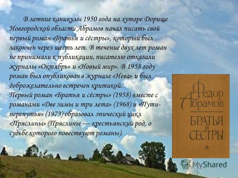 В летние каникулы 1950 года на хуторе Дорище Новгородской области Абрамов начал писать свой первый роман «Братья и сёстры», который был закончен через шесть лет. В течение двух лет роман не принимали к публикации, писателю отказали журналы «Октябрь»
