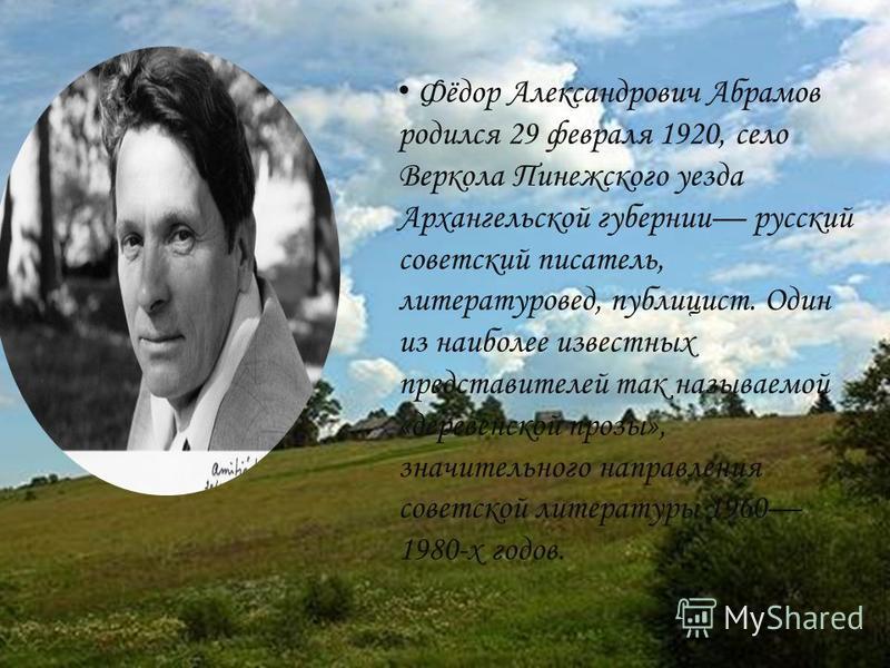 Фёдор Александрович Абрамов родился 29 февраля 1920, село Веркола Пинежского уезда Архангельской губернии русский советский писатель, литературовед, публицист. Один из наиболее известных представителей так называемой «деревенской прозы», значительног