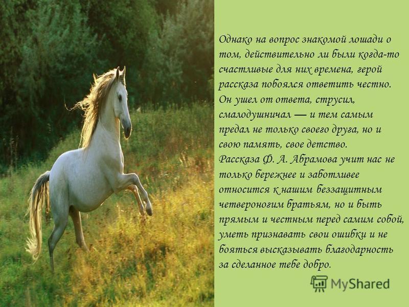 Однако на вопрос знакомой лошади о том, действительно ли были когда-то счастливые для них времена, герой рассказа побоялся ответить честно. Он ушел от ответа, струсил, смалодушничал и тем самым предал не только своего друга, но и свою память, свое де