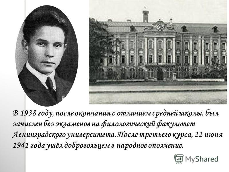 В 1938 году, после окончания с отличием средней школы, был зачислен без экзаменов на филологический факультет Ленинградского университета. После третьего курса, 22 июня 1941 года ушёл добровольцем в народное ополчение.