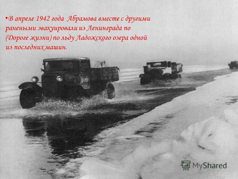 В апреле 1942 года Абрамова вместе с другими ранеными эвакуировали из Ленинграда по (Дороге жизни) по льду Ладожского озера одной из последних машин.