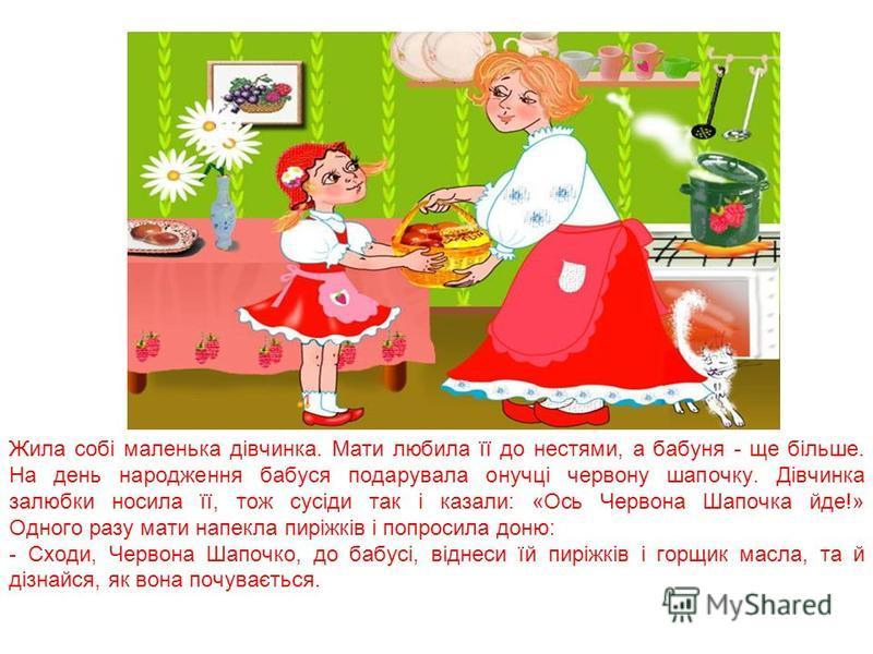 Жила собі маленька дівчинка. Мати любила її до нестями, а бабуня - ще більше. На день народження бабуся подарувала онучці червону шапочку. Дівчинка залюбки носила її, тож сусіди так і казали: «Ось Червона Шапочка йде!» Одного разу мати напекла пиріжк