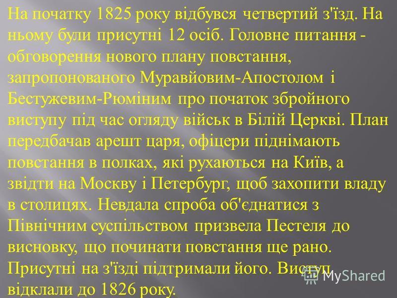 На початку 1825 року відбувся четвертий з ' їзд. На ньому були присутні 12 осіб. Головне питання - обговорення нового плану повстання, запропонованого Муравйовим - Апостолом і Бестужевим - Рюміним про початок збройного виступу під час огляду військ в