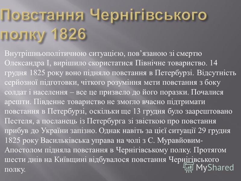 Внутрішньополітичною ситуацією, пов язаною зі смертю Олександра І, вирішило скористатися Північне товариство. 14 грудня 1825 року воно підняло повстання в Петербурзі. Відсутність серйозної підготовки, чіткого розуміння мети повстання з боку солдат і