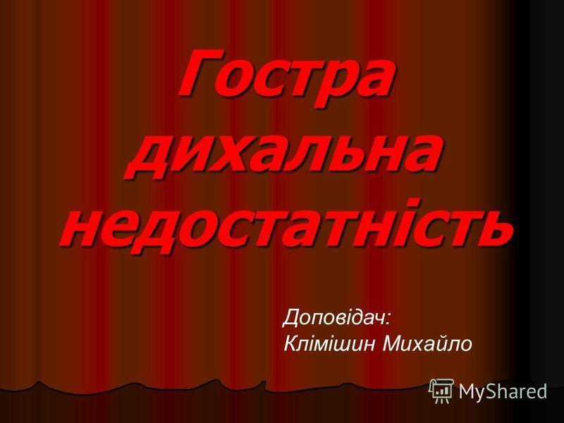 Гостра дихальна недостатність Доповідач: Клімішин Михайло