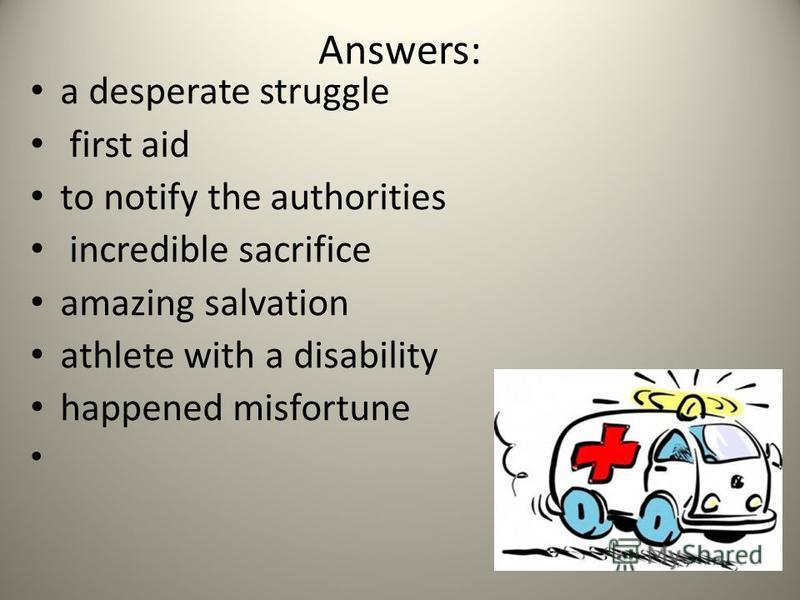Answers: a desperate struggle first aid to notify the authorities incredible sacrifice amazing salvation athlete with a disability happened misfortune