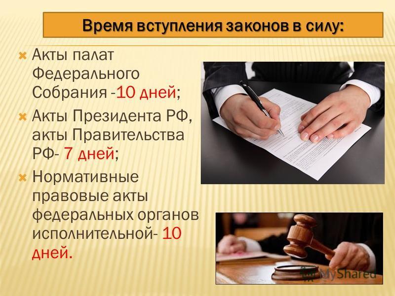 Акты палат Федерального Собрания -10 дней; Акты Президента РФ, акты Правительства РФ- 7 дней; Нормативные правовые акты федеральных органов исполнительной- 10 дней. Время вступления законов в силу: