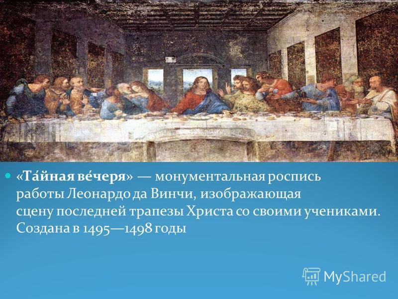 «Та́йная все́червя» монументальная роспись работы Леонардо да Винчи, изображающая сцену последней трапеты Христа со своими учениками. Создана в 14951498 годы