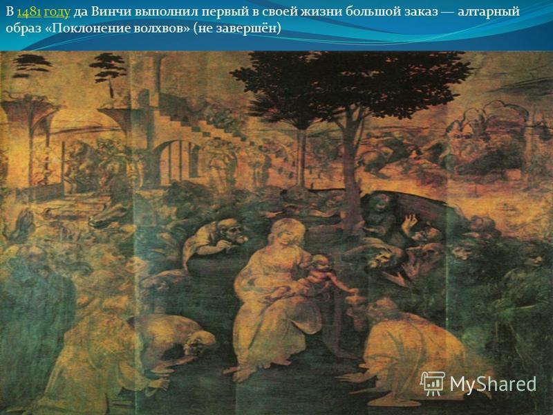 В 1481 году да Винчи выполнил первый в своей жизни большой заказ алтарный образ «Поклонение волхвов» (не завсершён) 1481 году