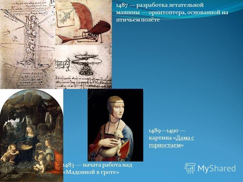 1483 начата работа над «Мадонной в гроте» 1487 разработка летательной машины орнитоптера, основанной на птичьем полёте 14891490 картина «Дама с горностаем»