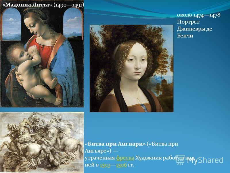 «Мадонна Литта» (14901491) «Битва при Ангиари» («Битва при Ангьяре») утраченная фреска Художник работал над ней в 15031506 гг.фреска 15031506 около 14741478 Портрет Джиневры де Бенчи