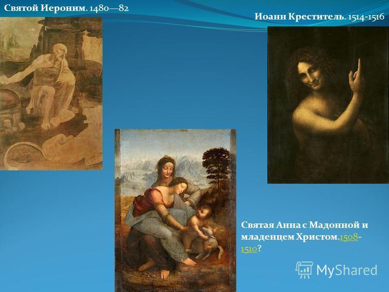 Святой Иероним. 148082 Святая Анна с Мадонной и младенцем Христом.1508- 1510?1508 1510 Иоанн Креститель. 1514-1516