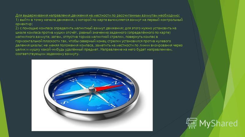 Для выдерживания направления движения на местности по рассчитанным азимутам необходимо: 1) выйти в точку начала движения, с которой по карте вычисляется азимут на первый контрольный ориентир; 2) с помощью компаса определить магнитный азимут движения;